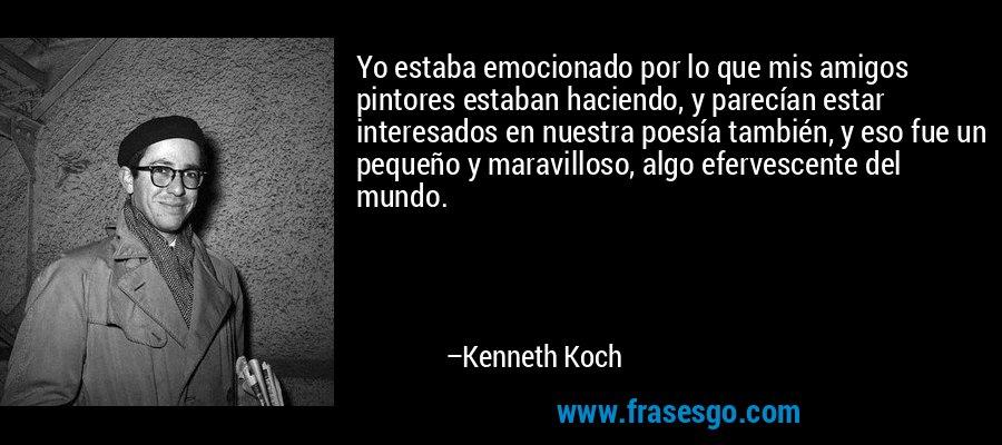 Yo estaba emocionado por lo que mis amigos pintores estaban haciendo, y parecían estar interesados en nuestra poesía también, y eso fue un pequeño y maravilloso, algo efervescente del mundo. – Kenneth Koch