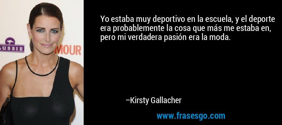 Yo estaba muy deportivo en la escuela, y el deporte era probablemente la cosa que más me estaba en, pero mi verdadera pasión era la moda. – Kirsty Gallacher
