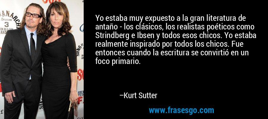 Yo estaba muy expuesto a la gran literatura de antaño - los clásicos, los realistas poéticos como Strindberg e Ibsen y todos esos chicos. Yo estaba realmente inspirado por todos los chicos. Fue entonces cuando la escritura se convirtió en un foco primario. – Kurt Sutter