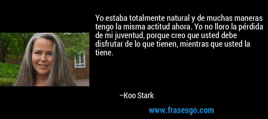 Yo estaba totalmente natural y de muchas maneras tengo la misma actitud ahora. Yo no lloro la pérdida de mi juventud, porque creo que usted debe disfrutar de lo que tienen, mientras que usted la tiene. – Koo Stark