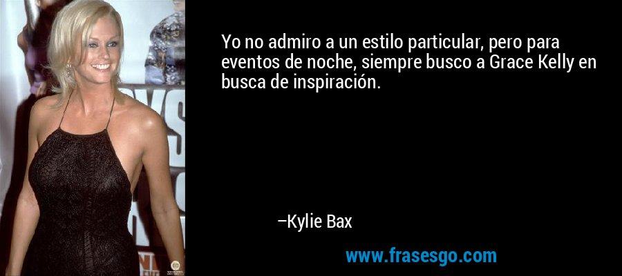 Yo no admiro a un estilo particular, pero para eventos de noche, siempre busco a Grace Kelly en busca de inspiración. – Kylie Bax