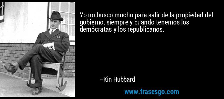 Yo no busco mucho para salir de la propiedad del gobierno, siempre y cuando tenemos los demócratas y los republicanos. – Kin Hubbard
