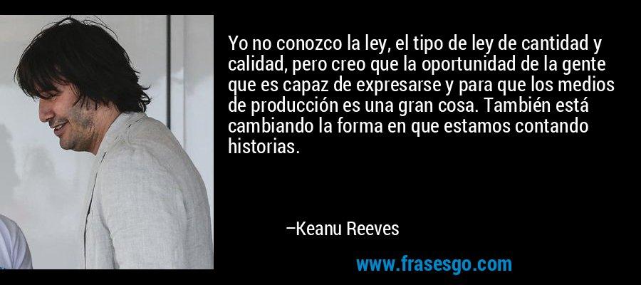Yo no conozco la ley, el tipo de ley de cantidad y calidad, pero creo que la oportunidad de la gente que es capaz de expresarse y para que los medios de producción es una gran cosa. También está cambiando la forma en que estamos contando historias. – Keanu Reeves