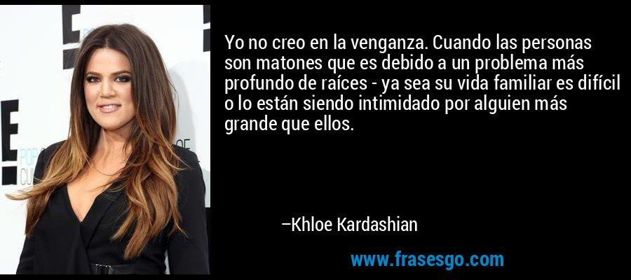 Yo no creo en la venganza. Cuando las personas son matones que es debido a un problema más profundo de raíces - ya sea su vida familiar es difícil o lo están siendo intimidado por alguien más grande que ellos. – Khloe Kardashian