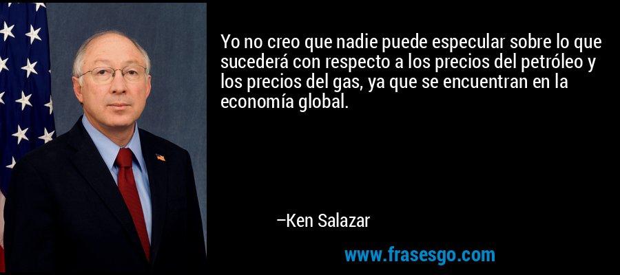 Yo no creo que nadie puede especular sobre lo que sucederá con respecto a los precios del petróleo y los precios del gas, ya que se encuentran en la economía global. – Ken Salazar