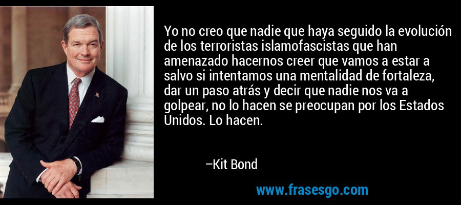 Yo no creo que nadie que haya seguido la evolución de los terroristas islamofascistas que han amenazado hacernos creer que vamos a estar a salvo si intentamos una mentalidad de fortaleza, dar un paso atrás y decir que nadie nos va a golpear, no lo hacen se preocupan por los Estados Unidos. Lo hacen. – Kit Bond