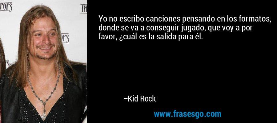 Yo no escribo canciones pensando en los formatos, donde se va a conseguir jugado, que voy a por favor, ¿cuál es la salida para él. – Kid Rock