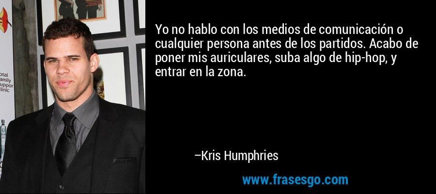 Yo no hablo con los medios de comunicación o cualquier persona antes de los partidos. Acabo de poner mis auriculares, suba algo de hip-hop, y entrar en la zona. – Kris Humphries