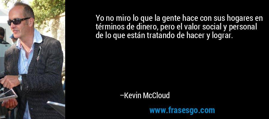 Yo no miro lo que la gente hace con sus hogares en términos de dinero, pero el valor social y personal de lo que están tratando de hacer y lograr. – Kevin McCloud