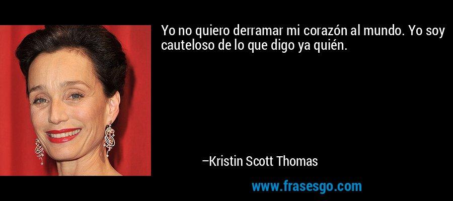 Yo no quiero derramar mi corazón al mundo. Yo soy cauteloso de lo que digo ya quién. – Kristin Scott Thomas
