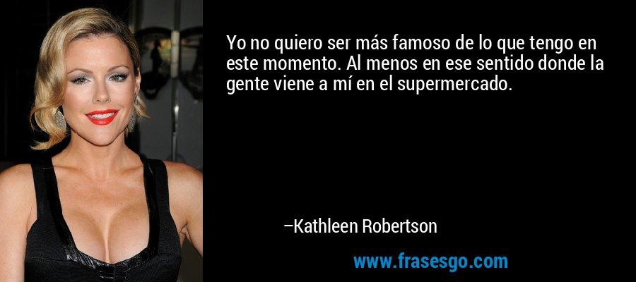 Yo no quiero ser más famoso de lo que tengo en este momento. Al menos en ese sentido donde la gente viene a mí en el supermercado. – Kathleen Robertson