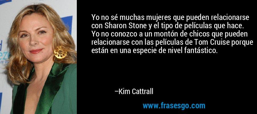 Yo no sé muchas mujeres que pueden relacionarse con Sharon Stone y el tipo de películas que hace. Yo no conozco a un montón de chicos que pueden relacionarse con las películas de Tom Cruise porque están en una especie de nivel fantástico. – Kim Cattrall