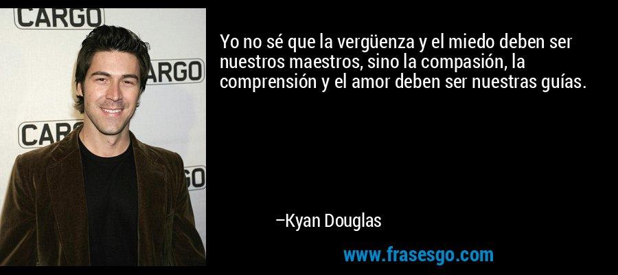 Yo no sé que la vergüenza y el miedo deben ser nuestros maestros, sino la compasión, la comprensión y el amor deben ser nuestras guías. – Kyan Douglas