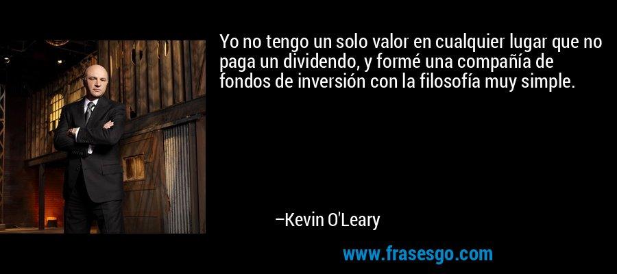 Yo no tengo un solo valor en cualquier lugar que no paga un dividendo, y formé una compañía de fondos de inversión con la filosofía muy simple. – Kevin O'Leary