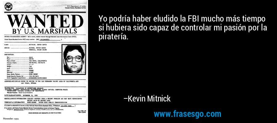 Yo podría haber eludido la FBI mucho más tiempo si hubiera sido capaz de controlar mi pasión por la piratería. – Kevin Mitnick