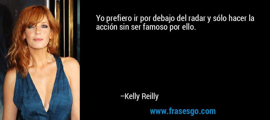 Yo prefiero ir por debajo del radar y sólo hacer la acción sin ser famoso por ello. – Kelly Reilly