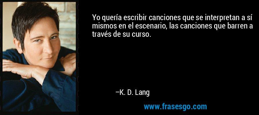 Yo quería escribir canciones que se interpretan a sí mismos en el escenario, las canciones que barren a través de su curso. – K. D. Lang