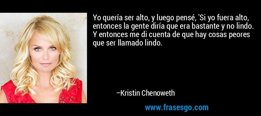 Yo quería ser alto, y luego pensé, 'Si yo fuera alto, entonces la gente diría que era bastante y no lindo. Y entonces me di cuenta de que hay cosas peores que ser llamado lindo. – Kristin Chenoweth