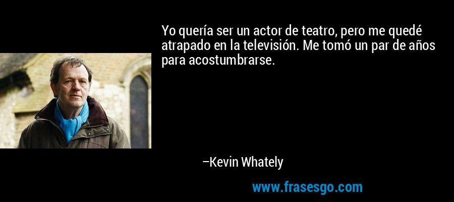 Yo quería ser un actor de teatro, pero me quedé atrapado en la televisión. Me tomó un par de años para acostumbrarse. – Kevin Whately