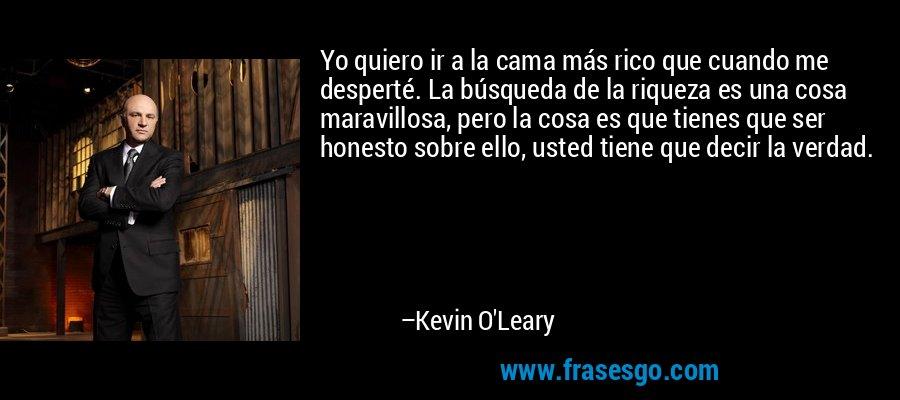 Yo quiero ir a la cama más rico que cuando me desperté. La búsqueda de la riqueza es una cosa maravillosa, pero la cosa es que tienes que ser honesto sobre ello, usted tiene que decir la verdad. – Kevin O'Leary
