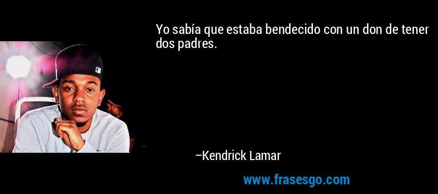 Yo sabía que estaba bendecido con un don de tener dos padres. – Kendrick Lamar