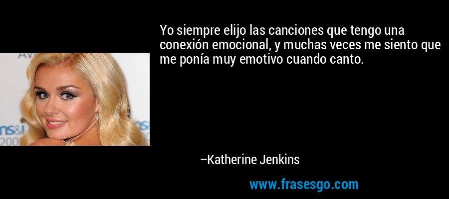 Yo siempre elijo las canciones que tengo una conexión emocional, y muchas veces me siento que me ponía muy emotivo cuando canto. – Katherine Jenkins