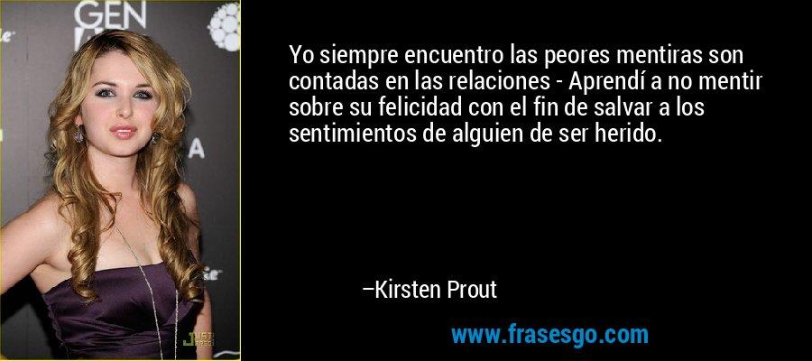 Yo siempre encuentro las peores mentiras son contadas en las relaciones - Aprendí a no mentir sobre su felicidad con el fin de salvar a los sentimientos de alguien de ser herido. – Kirsten Prout