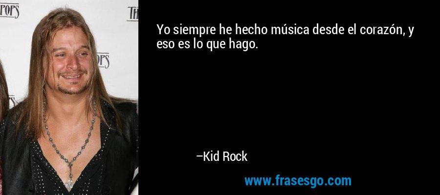 Yo siempre he hecho música desde el corazón, y eso es lo que hago. – Kid Rock