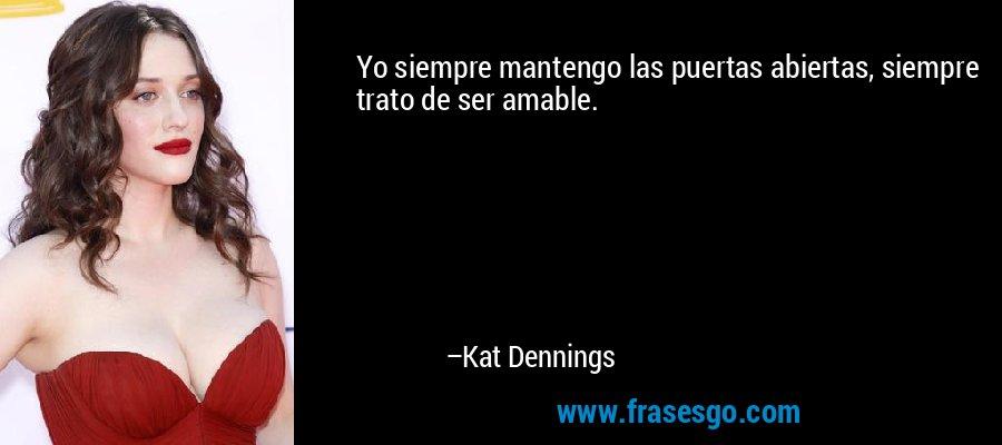 Yo siempre mantengo las puertas abiertas, siempre trato de ser amable. – Kat Dennings