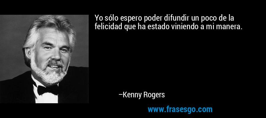 Yo sólo espero poder difundir un poco de la felicidad que ha estado viniendo a mi manera. – Kenny Rogers