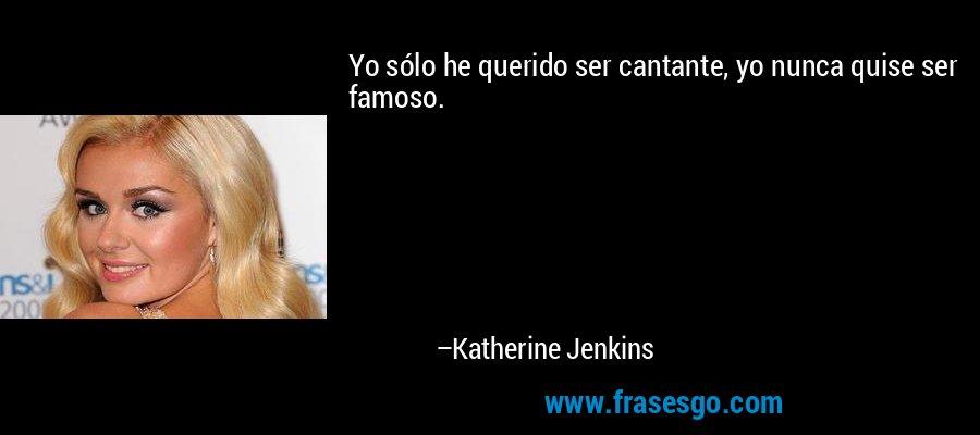 Yo sólo he querido ser cantante, yo nunca quise ser famoso. – Katherine Jenkins