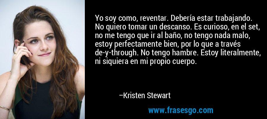 Yo soy como, reventar. Debería estar trabajando. No quiero tomar un descanso. Es curioso, en el set, no me tengo que ir al baño, no tengo nada malo, estoy perfectamente bien, por lo que a través de-y-through. No tengo hambre. Estoy literalmente, ni siquiera en mi propio cuerpo. – Kristen Stewart