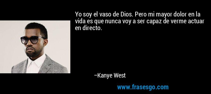 Yo soy el vaso de Dios. Pero mi mayor dolor en la vida es que nunca voy a ser capaz de verme actuar en directo. – Kanye West