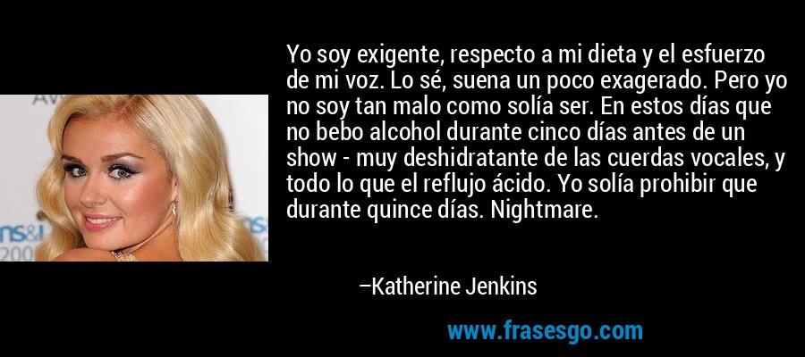 Yo soy exigente, respecto a mi dieta y el esfuerzo de mi voz. Lo sé, suena un poco exagerado. Pero yo no soy tan malo como solía ser. En estos días que no bebo alcohol durante cinco días antes de un show - muy deshidratante de las cuerdas vocales, y todo lo que el reflujo ácido. Yo solía prohibir que durante quince días. Nightmare. – Katherine Jenkins