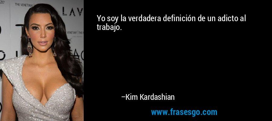 Yo soy la verdadera definición de un adicto al trabajo. – Kim Kardashian