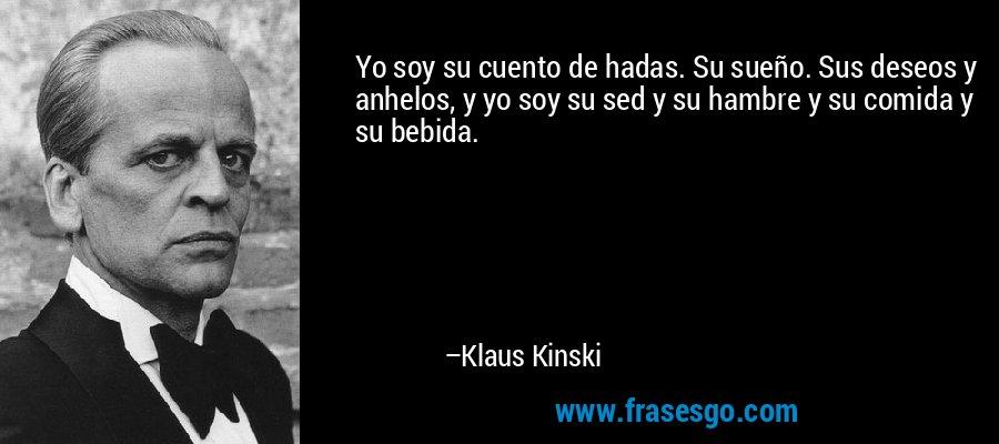 Yo soy su cuento de hadas. Su sueño. Sus deseos y anhelos, y yo soy su sed y su hambre y su comida y su bebida. – Klaus Kinski