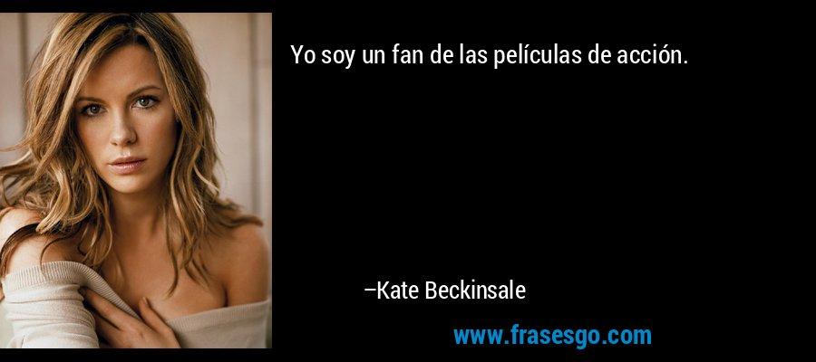 Yo soy un fan de las películas de acción. – Kate Beckinsale
