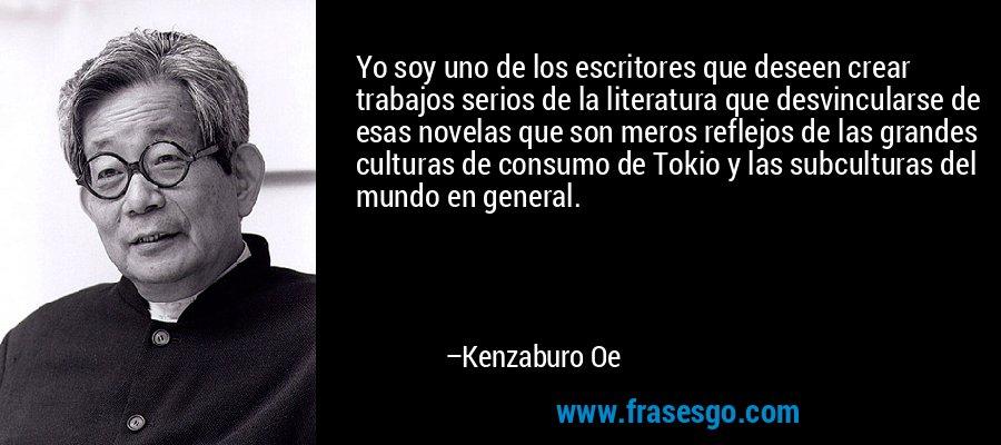 Yo soy uno de los escritores que deseen crear trabajos serios de la literatura que desvincularse de esas novelas que son meros reflejos de las grandes culturas de consumo de Tokio y las subculturas del mundo en general. – Kenzaburo Oe