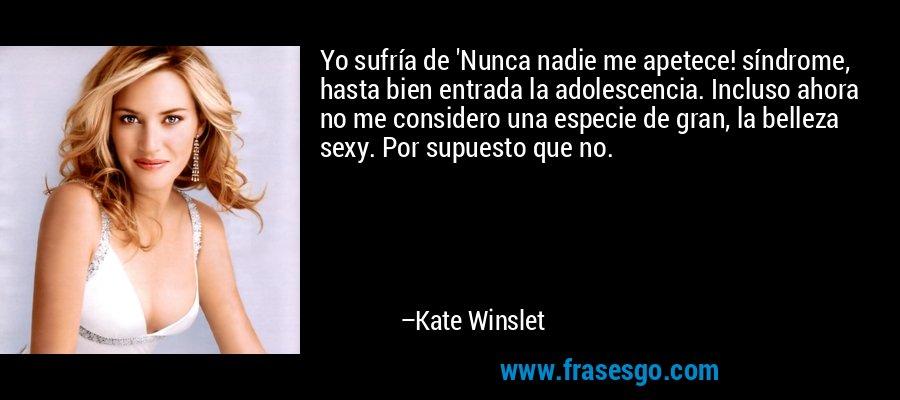Yo sufría de 'Nunca nadie me apetece! síndrome, hasta bien entrada la adolescencia. Incluso ahora no me considero una especie de gran, la belleza sexy. Por supuesto que no. – Kate Winslet