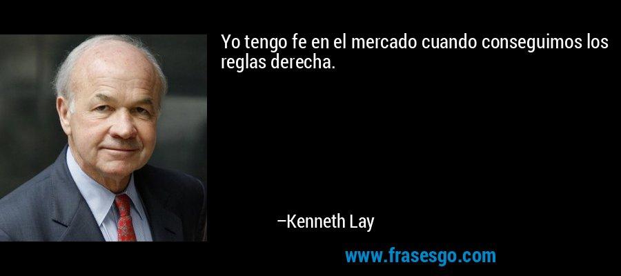 Yo tengo fe en el mercado cuando conseguimos los reglas derecha. – Kenneth Lay