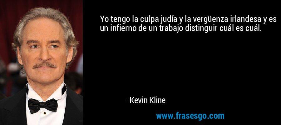 Yo tengo la culpa judía y la vergüenza irlandesa y es un infierno de un trabajo distinguir cuál es cuál. – Kevin Kline