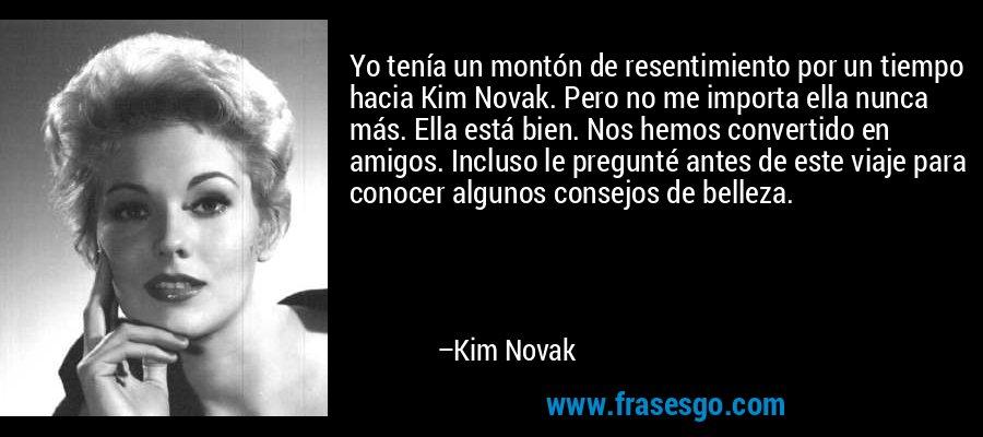 Yo tenía un montón de resentimiento por un tiempo hacia Kim Novak. Pero no me importa ella nunca más. Ella está bien. Nos hemos convertido en amigos. Incluso le pregunté antes de este viaje para conocer algunos consejos de belleza. – Kim Novak