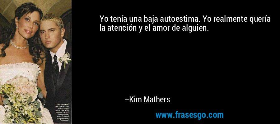 Yo tenía una baja autoestima. Yo realmente quería la atención y el amor de alguien. – Kim Mathers