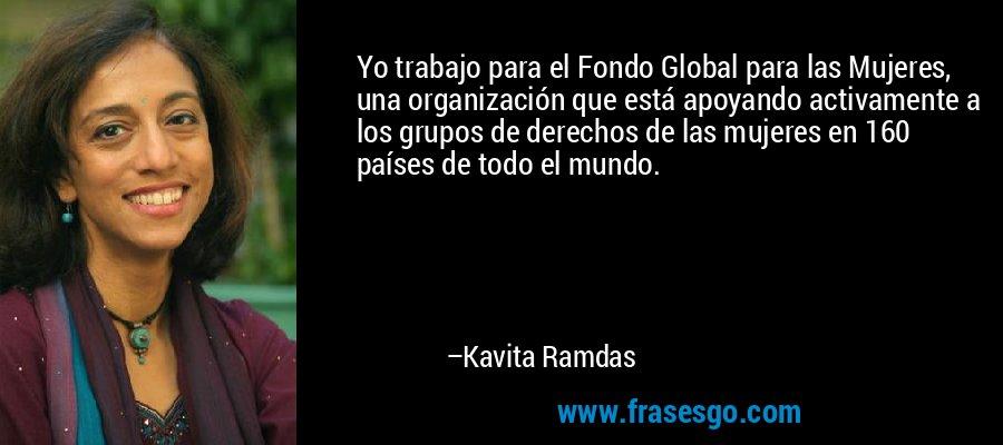 Yo trabajo para el Fondo Global para las Mujeres, una organización que está apoyando activamente a los grupos de derechos de las mujeres en 160 países de todo el mundo. – Kavita Ramdas