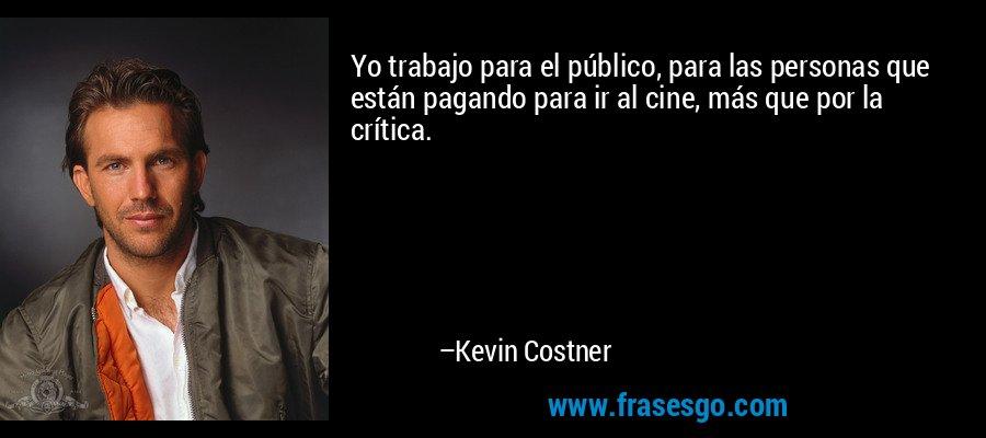 Yo trabajo para el público, para las personas que están pagando para ir al cine, más que por la crítica. – Kevin Costner