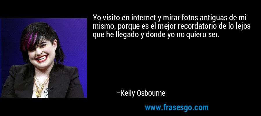 Yo visito en internet y mirar fotos antiguas de mi mismo, porque es el mejor recordatorio de lo lejos que he llegado y donde yo no quiero ser. – Kelly Osbourne