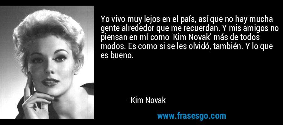 Yo vivo muy lejos en el país, así que no hay mucha gente alrededor que me recuerdan. Y mis amigos no piensan en mí como 'Kim Novak' más de todos modos. Es como si se les olvidó, también. Y lo que es bueno. – Kim Novak