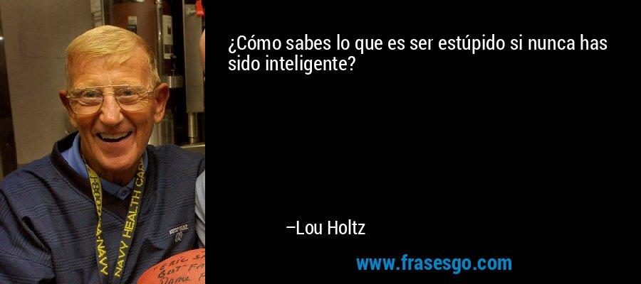 ¿Cómo sabes lo que es ser estúpido si nunca has sido inteligente? – Lou Holtz