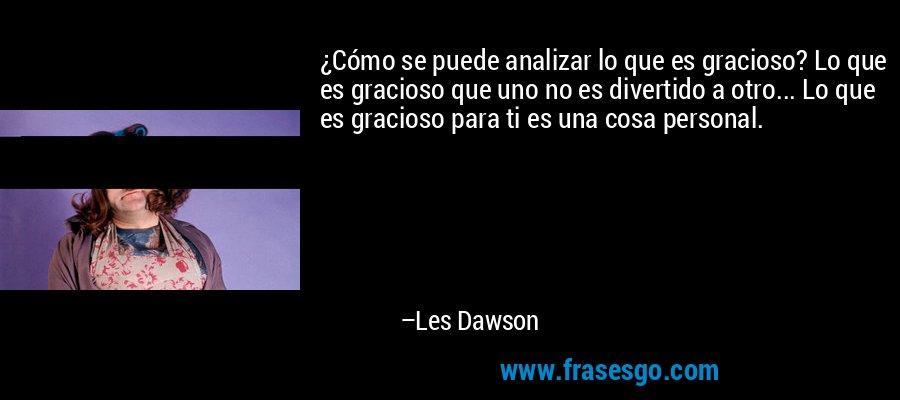 ¿Cómo se puede analizar lo que es gracioso? Lo que es gracioso que uno no es divertido a otro... Lo que es gracioso para ti es una cosa personal. – Les Dawson