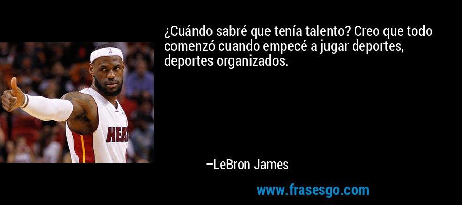 ¿Cuándo sabré que tenía talento? Creo que todo comenzó cuando empecé a jugar deportes, deportes organizados. – LeBron James